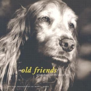 Old Friends Great Dogs on the Good Life by Mark J. Asher 2003