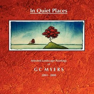 In Quiet Places Selected Landscape Paintings of GC Myers 2003 2008 by