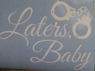 LATERS, BABY WITH HANDCUFFS* CAR STICKER DECAL VINYL STICKER FIFTY
