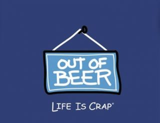 Life Is Crap Out of Beer Sign No Beer New T Shirt