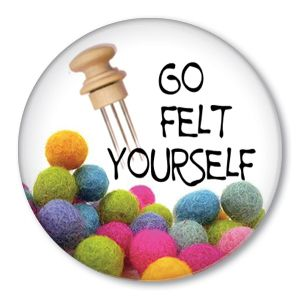 Go Felt Yourself Funny Felting Needle Pin Button Badge