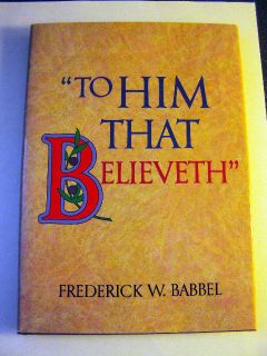 TO HIM THAT BELIEVETH by Frederick W Babbel LDS MORMON BOOKS