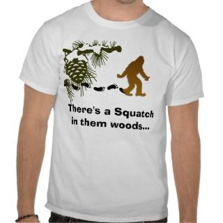 Theres a Squatch in them woods T Shirt
