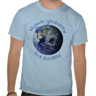 Think Globally, Act Locally T Shirt