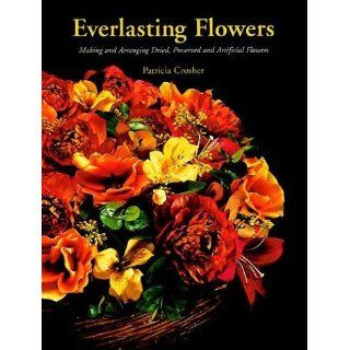 Everlasting Flowers: Making and Arranging Dried, Preserved and