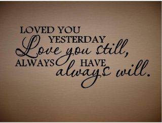 Quote Loved You Yesterday Love You Still Always Have
