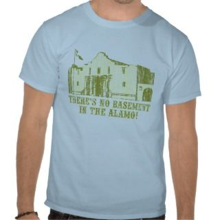Theres No Basement In the Alamo T shirts